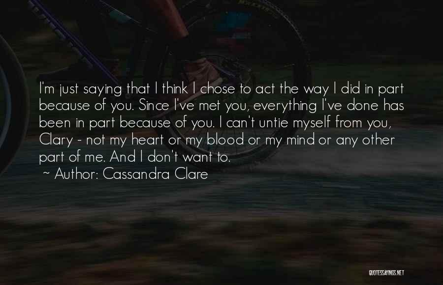 Cassandra Clare Quotes: I'm Just Saying That I Think I Chose To Act The Way I Did In Part Because Of You. Since