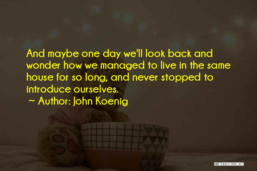 John Koenig Quotes: And Maybe One Day We'll Look Back And Wonder How We Managed To Live In The Same House For So