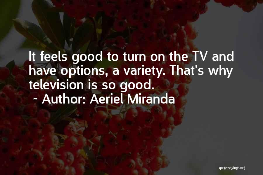 Aeriel Miranda Quotes: It Feels Good To Turn On The Tv And Have Options, A Variety. That's Why Television Is So Good.