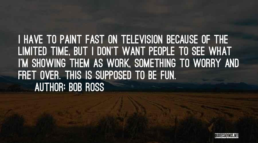Bob Ross Quotes: I Have To Paint Fast On Television Because Of The Limited Time, But I Don't Want People To See What