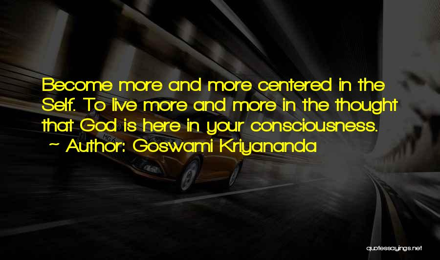 Goswami Kriyananda Quotes: Become More And More Centered In The Self. To Live More And More In The Thought That God Is Here