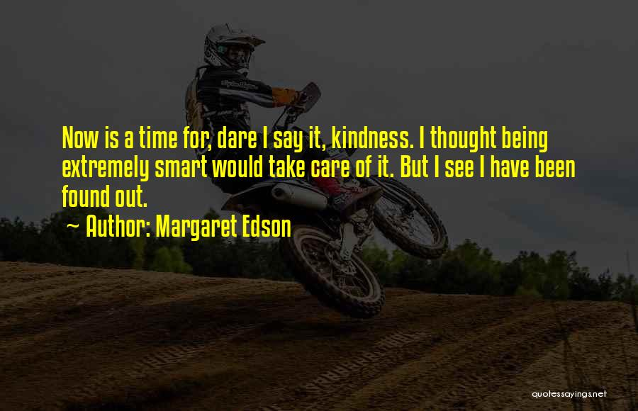 Margaret Edson Quotes: Now Is A Time For, Dare I Say It, Kindness. I Thought Being Extremely Smart Would Take Care Of It.