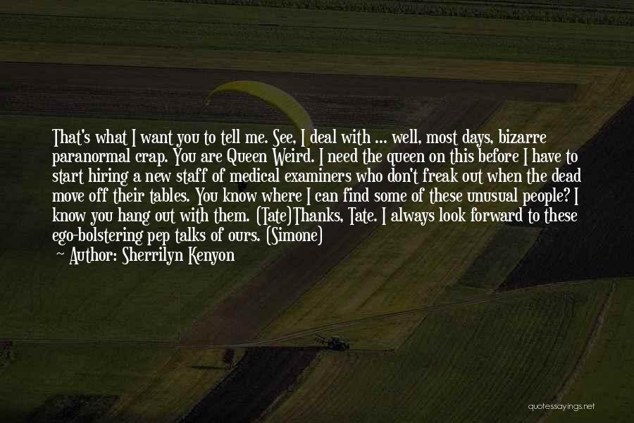 Sherrilyn Kenyon Quotes: That's What I Want You To Tell Me. See, I Deal With ... Well, Most Days, Bizarre Paranormal Crap. You