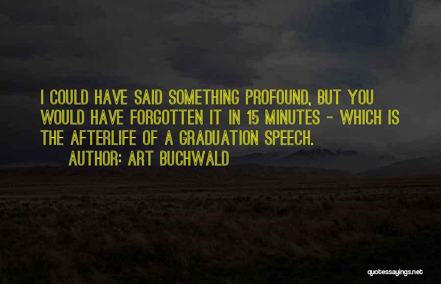 Art Buchwald Quotes: I Could Have Said Something Profound, But You Would Have Forgotten It In 15 Minutes - Which Is The Afterlife