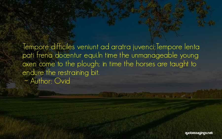 Ovid Quotes: Tempore Difficiles Veniunt Ad Aratra Juvenci;tempore Lenta Pati Frena Docentur Equi.in Time The Unmanageable Young Oxen Come To The Plough;