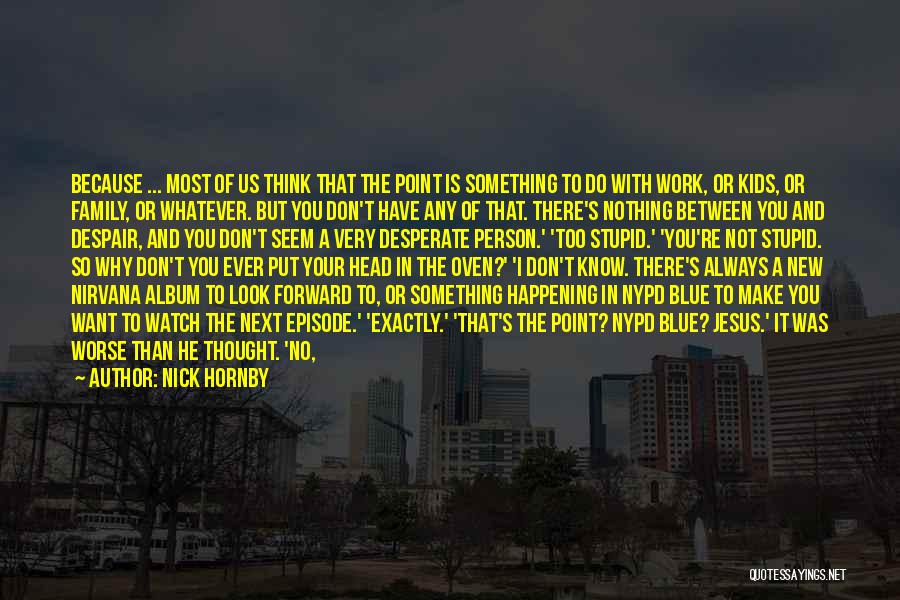Nick Hornby Quotes: Because ... Most Of Us Think That The Point Is Something To Do With Work, Or Kids, Or Family, Or