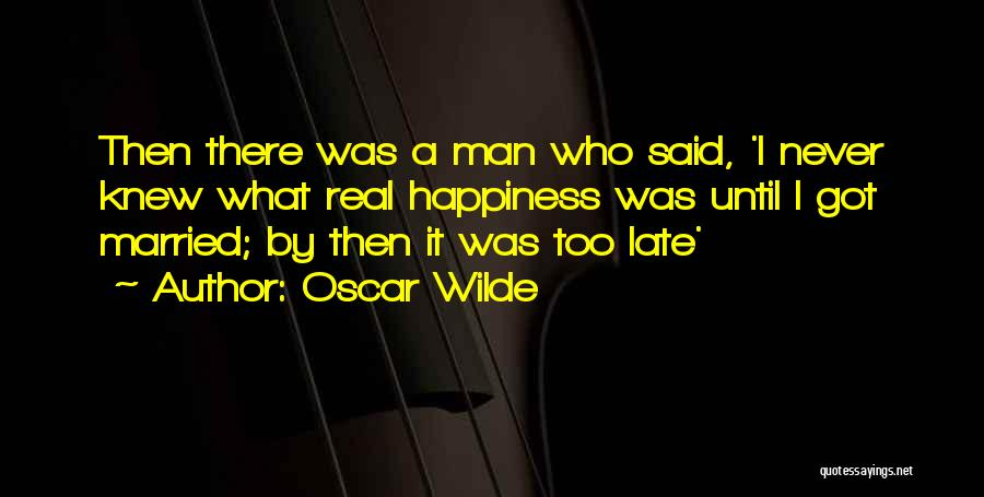 Oscar Wilde Quotes: Then There Was A Man Who Said, 'i Never Knew What Real Happiness Was Until I Got Married; By Then