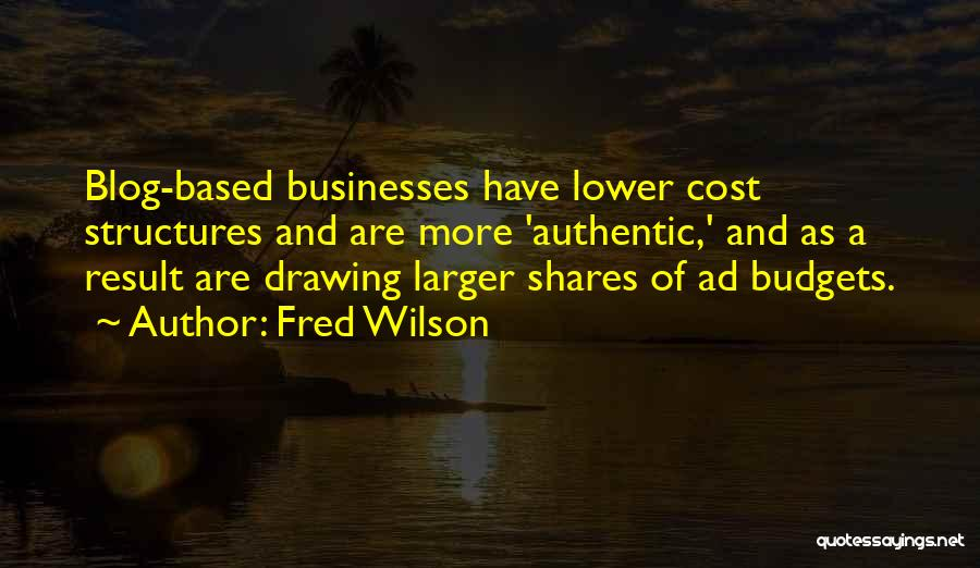 Fred Wilson Quotes: Blog-based Businesses Have Lower Cost Structures And Are More 'authentic,' And As A Result Are Drawing Larger Shares Of Ad
