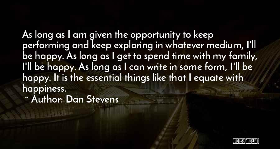Dan Stevens Quotes: As Long As I Am Given The Opportunity To Keep Performing And Keep Exploring In Whatever Medium, I'll Be Happy.