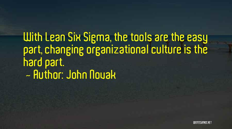 John Novak Quotes: With Lean Six Sigma, The Tools Are The Easy Part, Changing Organizational Culture Is The Hard Part.