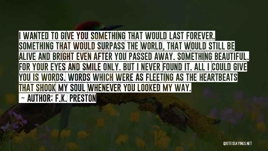 F.K. Preston Quotes: I Wanted To Give You Something That Would Last Forever. Something That Would Surpass The World, That Would Still Be