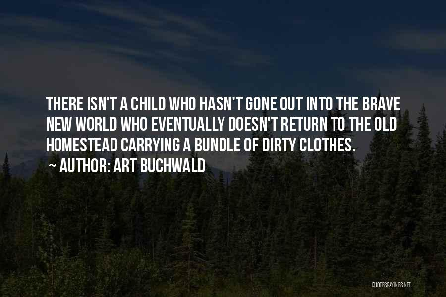 Art Buchwald Quotes: There Isn't A Child Who Hasn't Gone Out Into The Brave New World Who Eventually Doesn't Return To The Old