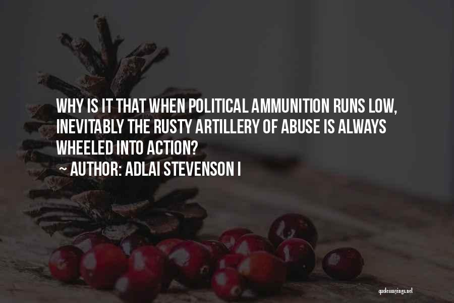 Adlai Stevenson I Quotes: Why Is It That When Political Ammunition Runs Low, Inevitably The Rusty Artillery Of Abuse Is Always Wheeled Into Action?