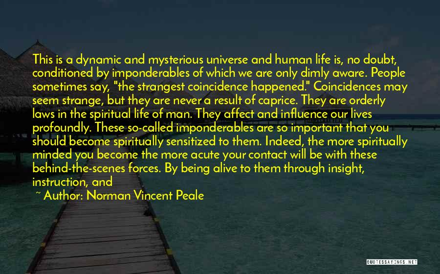 Norman Vincent Peale Quotes: This Is A Dynamic And Mysterious Universe And Human Life Is, No Doubt, Conditioned By Imponderables Of Which We Are