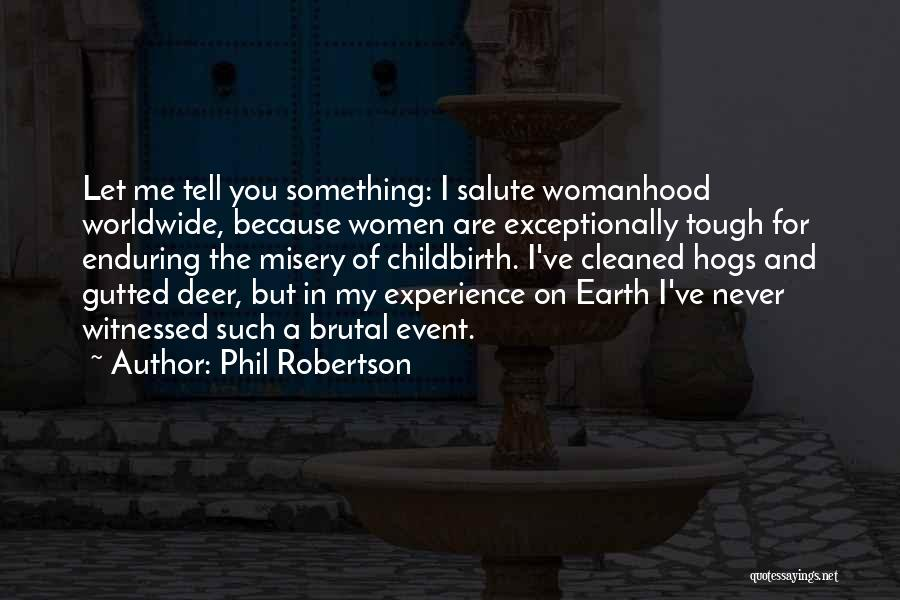 Phil Robertson Quotes: Let Me Tell You Something: I Salute Womanhood Worldwide, Because Women Are Exceptionally Tough For Enduring The Misery Of Childbirth.