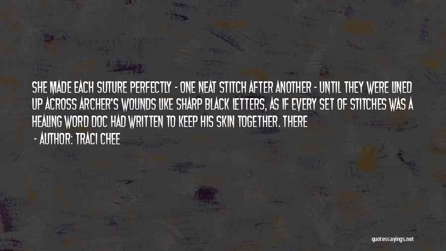 Traci Chee Quotes: She Made Each Suture Perfectly - One Neat Stitch After Another - Until They Were Lined Up Across Archer's Wounds