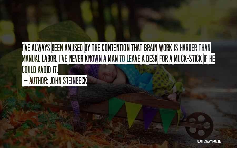 John Steinbeck Quotes: I've Always Been Amused By The Contention That Brain Work Is Harder Than Manual Labor. I've Never Known A Man