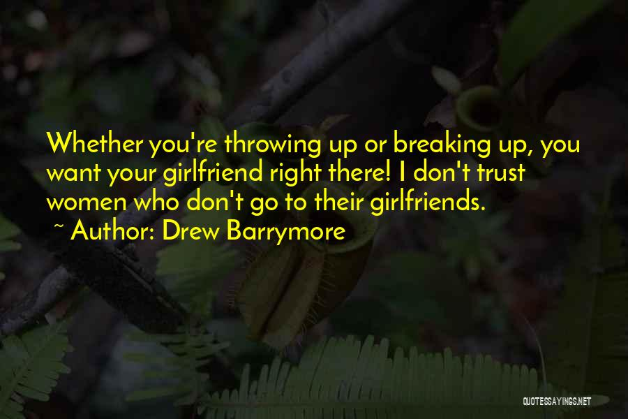 Drew Barrymore Quotes: Whether You're Throwing Up Or Breaking Up, You Want Your Girlfriend Right There! I Don't Trust Women Who Don't Go