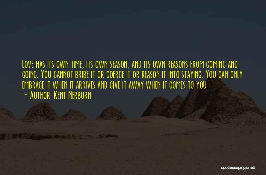 Kent Nerburn Quotes: Love Has Its Own Time, Its Own Season, And Its Own Reasons From Coming And Going. You Cannot Bribe It