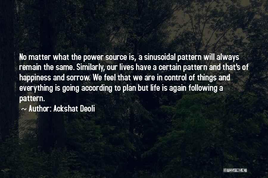 Ackshat Deoli Quotes: No Matter What The Power Source Is, A Sinusoidal Pattern Will Always Remain The Same. Similarly, Our Lives Have A