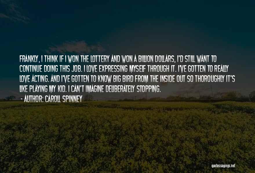 Caroll Spinney Quotes: Frankly, I Think If I Won The Lottery And Won A Billion Dollars, I'd Still Want To Continue Doing This