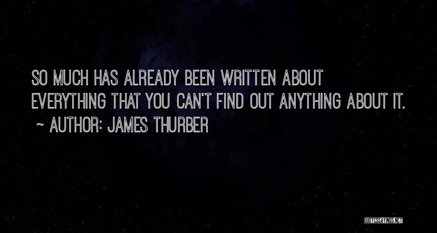 James Thurber Quotes: So Much Has Already Been Written About Everything That You Can't Find Out Anything About It.