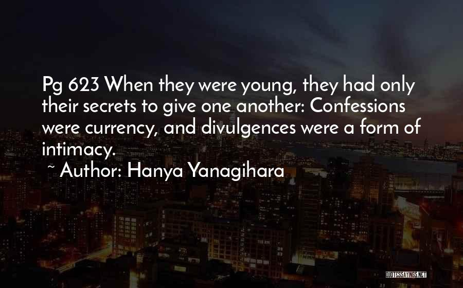 Hanya Yanagihara Quotes: Pg 623 When They Were Young, They Had Only Their Secrets To Give One Another: Confessions Were Currency, And Divulgences
