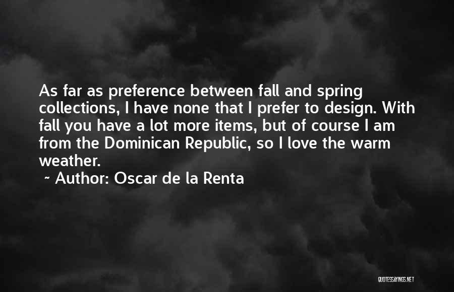 Oscar De La Renta Quotes: As Far As Preference Between Fall And Spring Collections, I Have None That I Prefer To Design. With Fall You