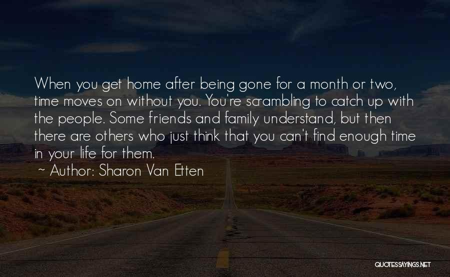 Sharon Van Etten Quotes: When You Get Home After Being Gone For A Month Or Two, Time Moves On Without You. You're Scrambling To