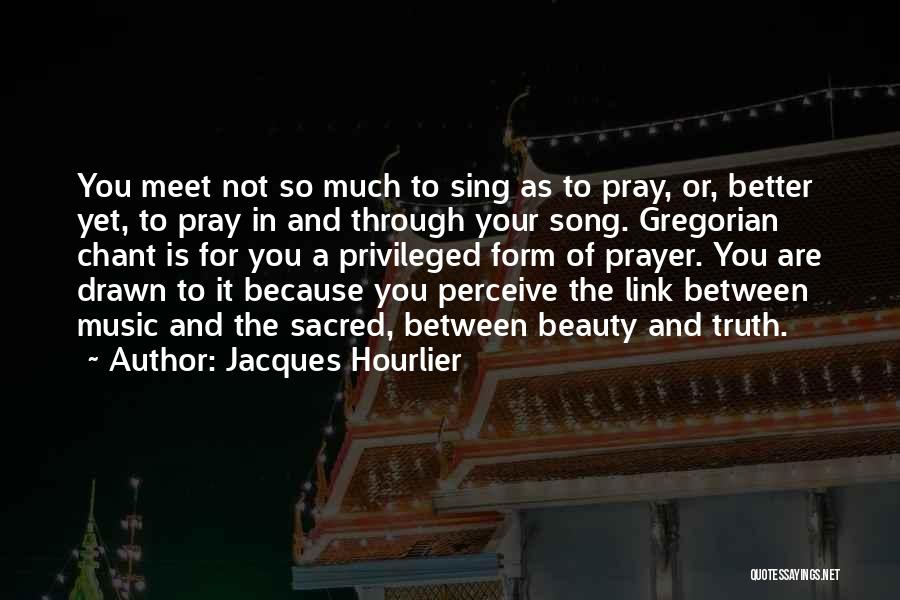 Jacques Hourlier Quotes: You Meet Not So Much To Sing As To Pray, Or, Better Yet, To Pray In And Through Your Song.