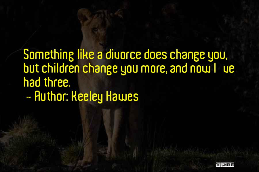 Keeley Hawes Quotes: Something Like A Divorce Does Change You, But Children Change You More, And Now I've Had Three.