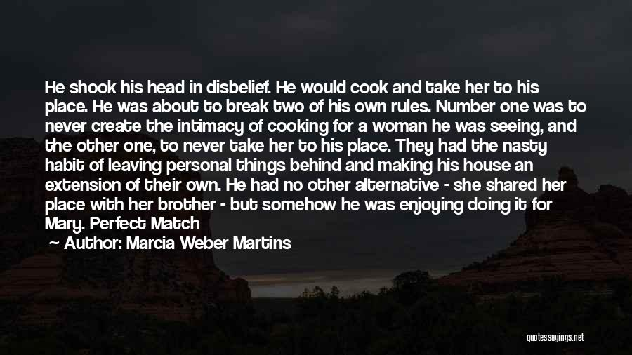 Marcia Weber Martins Quotes: He Shook His Head In Disbelief. He Would Cook And Take Her To His Place. He Was About To Break