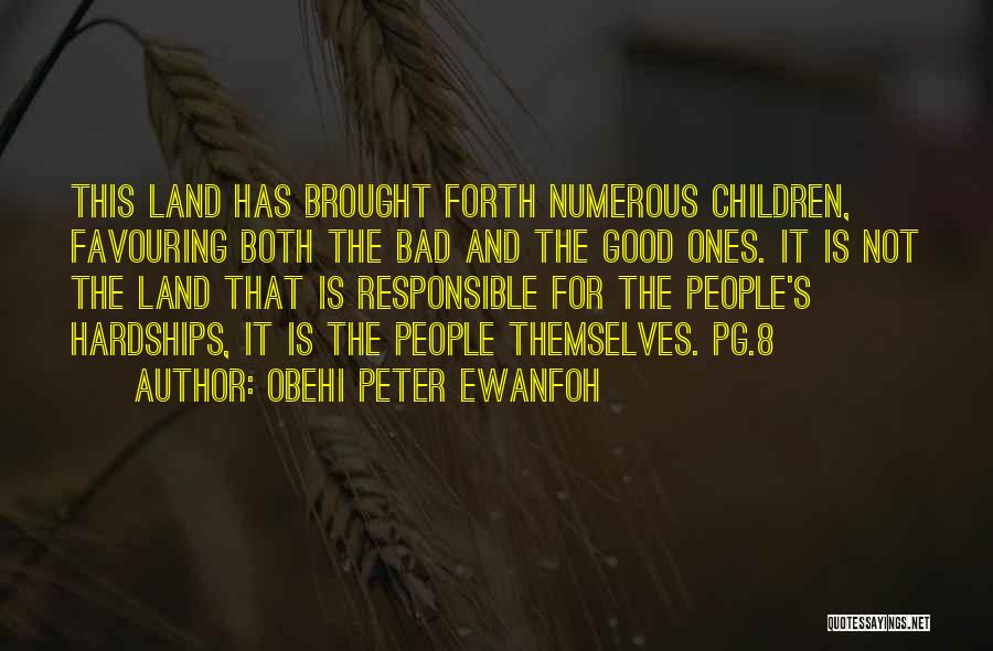 Obehi Peter Ewanfoh Quotes: This Land Has Brought Forth Numerous Children, Favouring Both The Bad And The Good Ones. It Is Not The Land