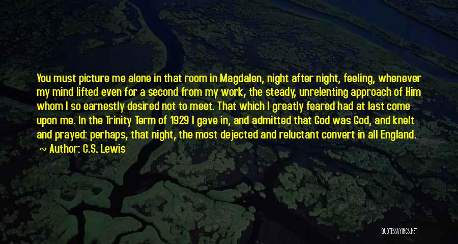 C.S. Lewis Quotes: You Must Picture Me Alone In That Room In Magdalen, Night After Night, Feeling, Whenever My Mind Lifted Even For