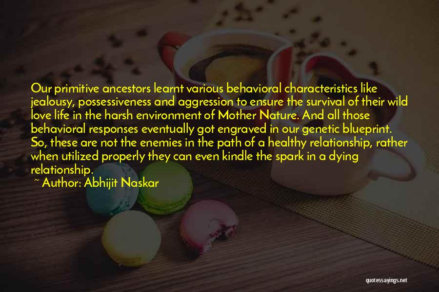 Abhijit Naskar Quotes: Our Primitive Ancestors Learnt Various Behavioral Characteristics Like Jealousy, Possessiveness And Aggression To Ensure The Survival Of Their Wild Love