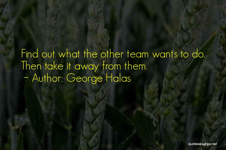 George Halas Quotes: Find Out What The Other Team Wants To Do. Then Take It Away From Them.