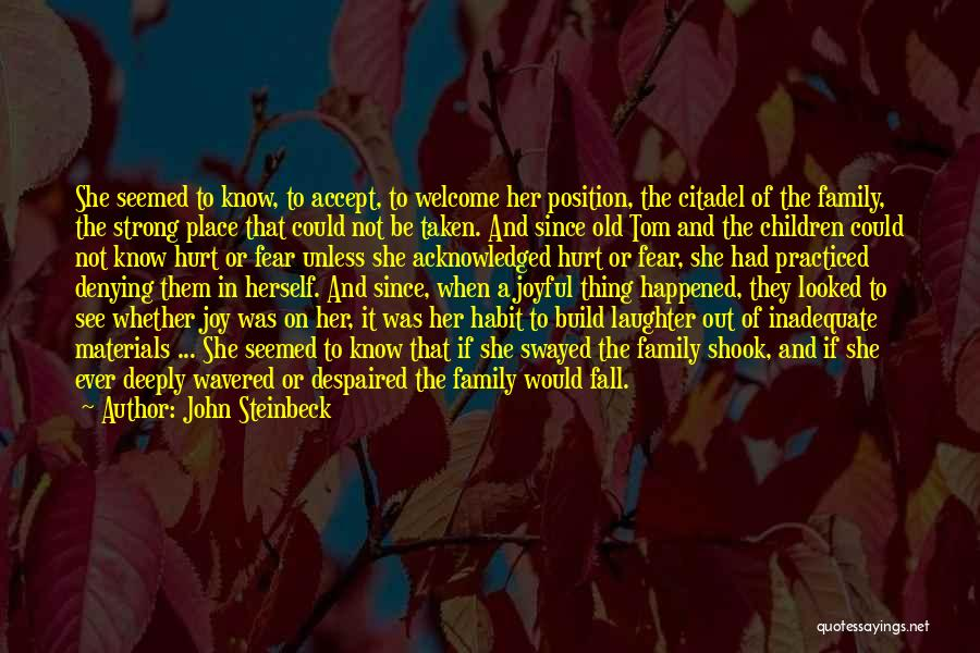 John Steinbeck Quotes: She Seemed To Know, To Accept, To Welcome Her Position, The Citadel Of The Family, The Strong Place That Could