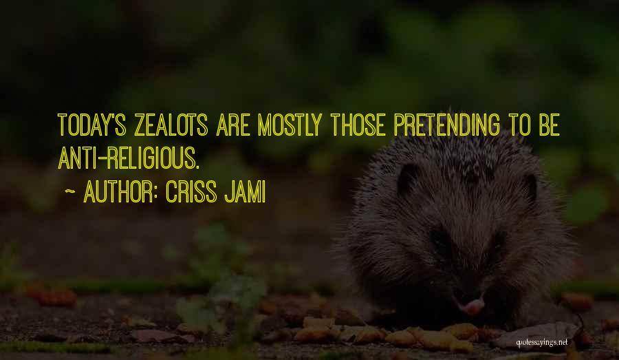 Criss Jami Quotes: Today's Zealots Are Mostly Those Pretending To Be Anti-religious.