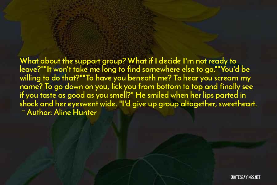 Aline Hunter Quotes: What About The Support Group? What If I Decide I'm Not Ready To Leave?it Won't Take Me Long To Find