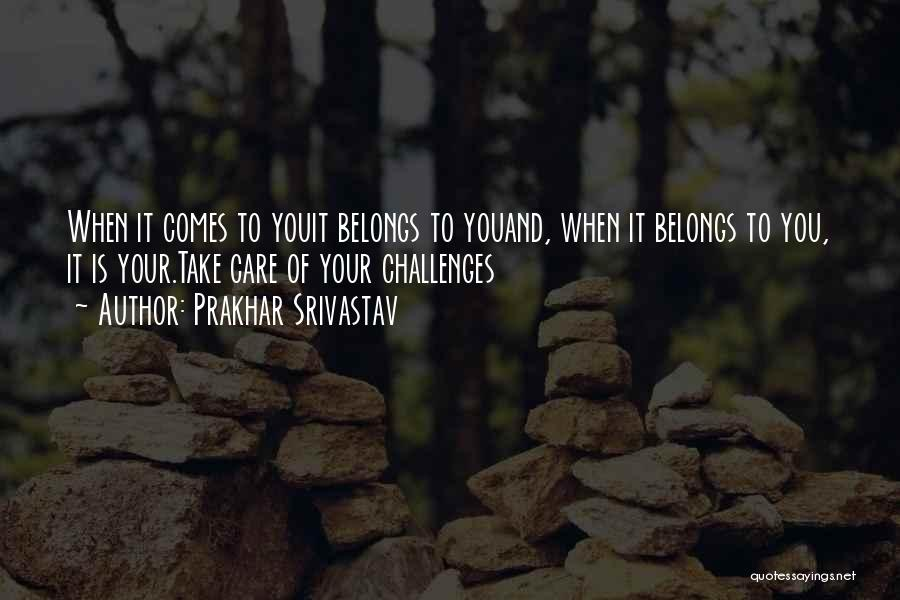 Prakhar Srivastav Quotes: When It Comes To Youit Belongs To Youand, When It Belongs To You, It Is Your.take Care Of Your Challenges