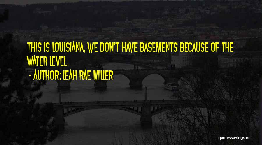 Leah Rae Miller Quotes: This Is Louisiana, We Don't Have Basements Because Of The Water Level.