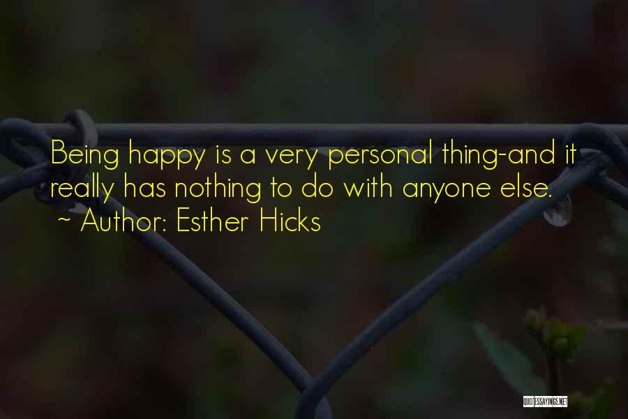 Esther Hicks Quotes: Being Happy Is A Very Personal Thing-and It Really Has Nothing To Do With Anyone Else.