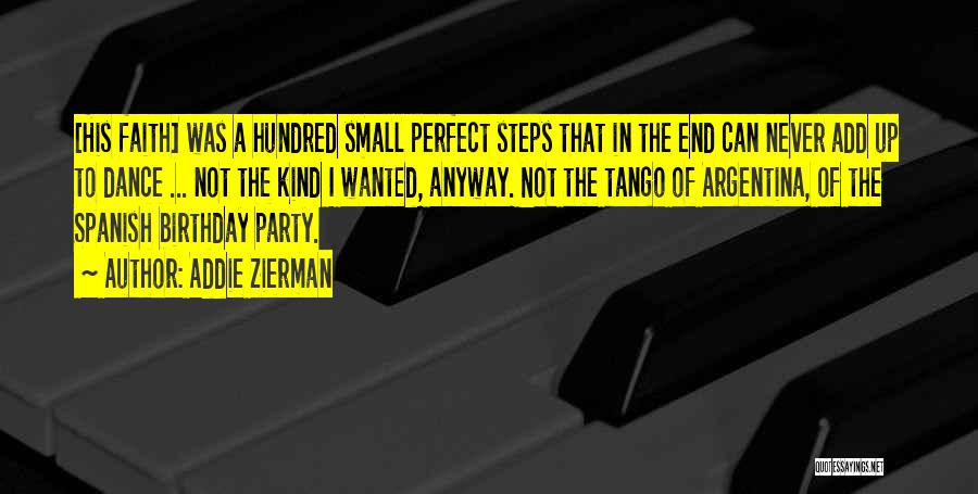 Addie Zierman Quotes: [his Faith] Was A Hundred Small Perfect Steps That In The End Can Never Add Up To Dance ... Not