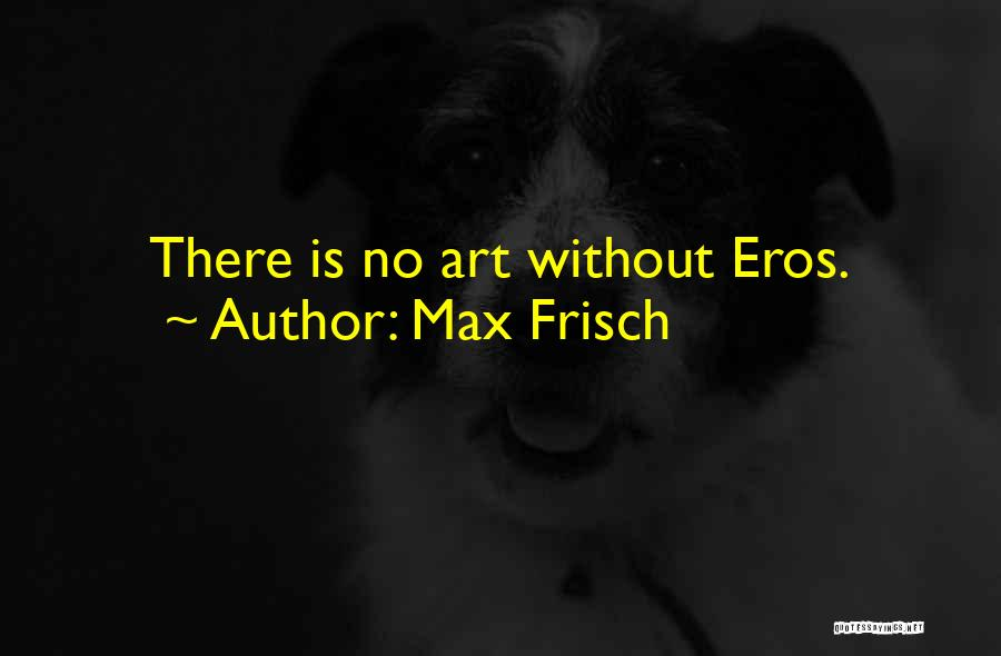 Max Frisch Quotes: There Is No Art Without Eros.