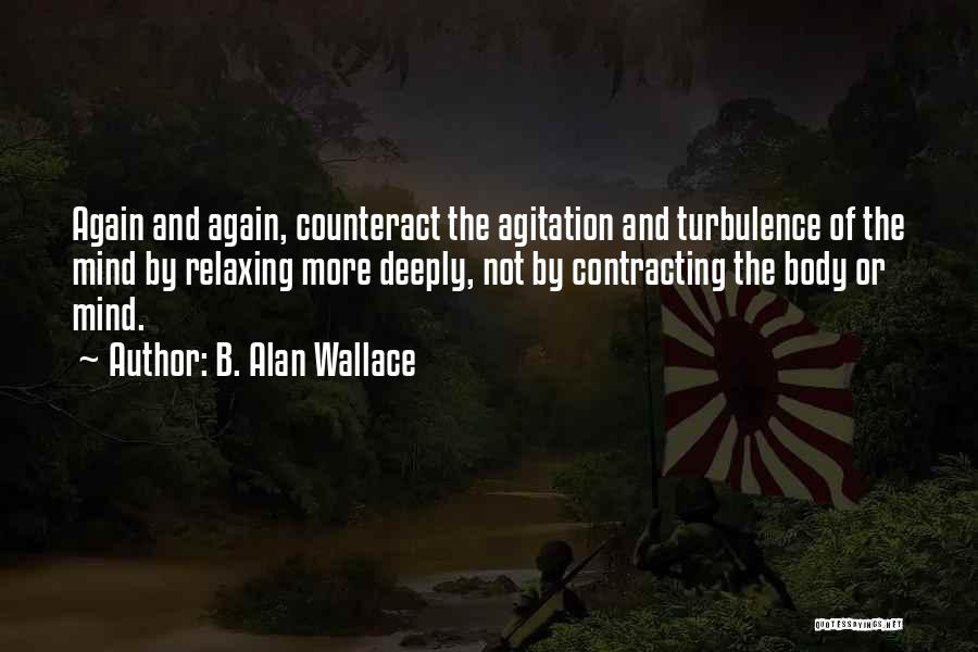 B. Alan Wallace Quotes: Again And Again, Counteract The Agitation And Turbulence Of The Mind By Relaxing More Deeply, Not By Contracting The Body