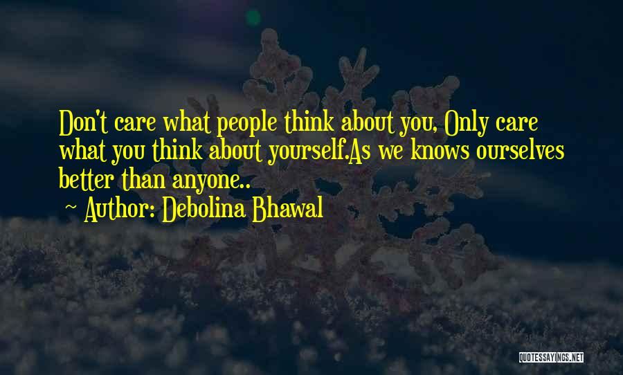 Debolina Bhawal Quotes: Don't Care What People Think About You, Only Care What You Think About Yourself.as We Knows Ourselves Better Than Anyone..