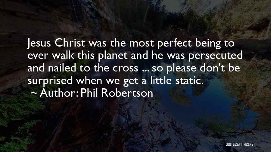 Phil Robertson Quotes: Jesus Christ Was The Most Perfect Being To Ever Walk This Planet And He Was Persecuted And Nailed To The