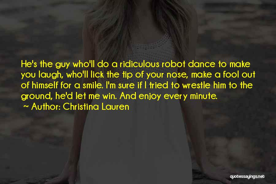 Christina Lauren Quotes: He's The Guy Who'll Do A Ridiculous Robot Dance To Make You Laugh, Who'll Lick The Tip Of Your Nose,