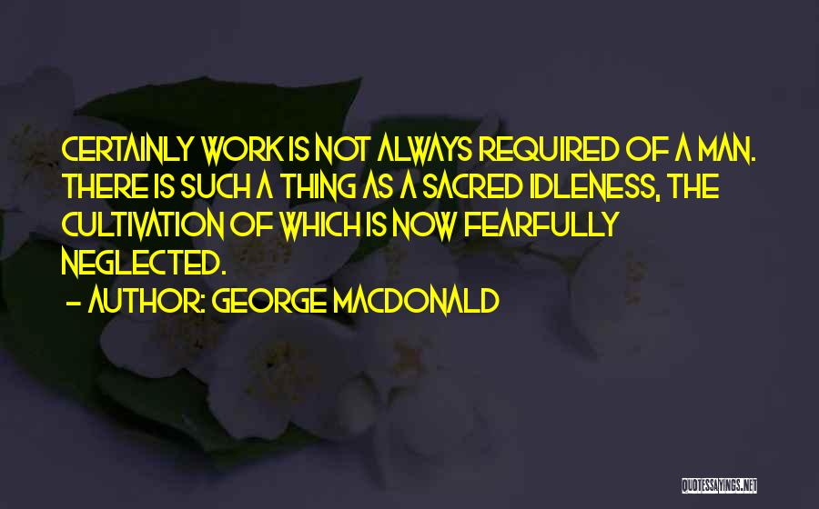 George MacDonald Quotes: Certainly Work Is Not Always Required Of A Man. There Is Such A Thing As A Sacred Idleness, The Cultivation