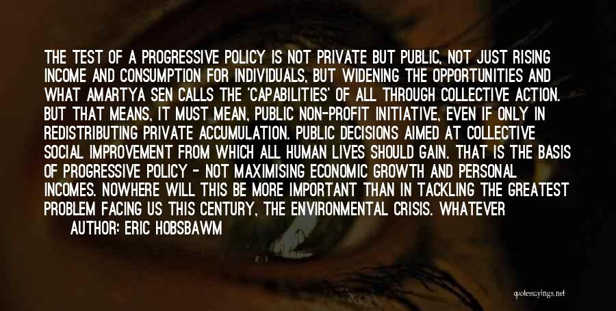 Eric Hobsbawm Quotes: The Test Of A Progressive Policy Is Not Private But Public, Not Just Rising Income And Consumption For Individuals, But